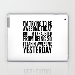 I'M TRYING TO BE AWESOME TODAY, BUT I'M EXHAUSTED FROM BEING SO FREAKIN' AWESOME YESTERDAY Laptop & iPad Skin