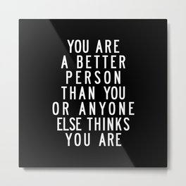 You Are a Better Person Than You or Anyone Else Thinks You Are motivational typography Metal Print
