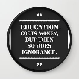EDUCATION Costs Money,But Then SO Does Ignorance. Wall Clock