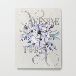 Awesome Today – Appreciation for your friends and yourself. Metal Print
