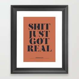 S**T JUST GOT REAL Framed Art Print