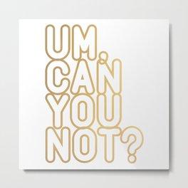 UM, CAN YOU NOT? (gold) Metal Print