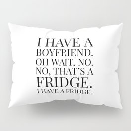 I HAVE A BOYFRIEND. OH WAIT, NO. NO, THAT'S A FRIDGE. I HAVE A FRIDGE. Pillow Sham