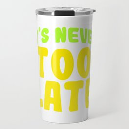 Looking For An Inspirational Shirt? Here's Is A Never T-shirt Saying It's Never Too Late T-shirt  Travel Mug