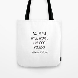 MAYA ANGELOU QUOTE - NOTHING WILL WORK UNLESS YOU DO Tote Bag