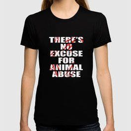 """There's No Excuse For Animal Abuse"" for animal and fur lovers out there! Fight for what is right!  T-shirt"