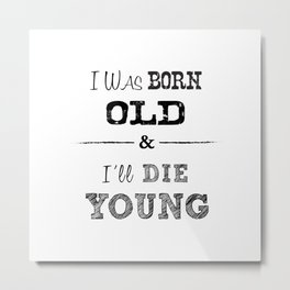 I was born old and Ill die young Metal Print