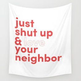 Just Shut Up & Love Your Neighbor Wall Tapestry