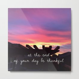 At the end of your day be thankful Metal Print