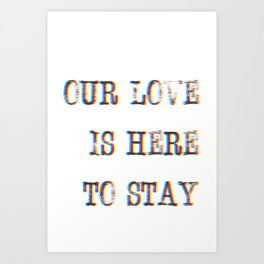 Our Love Is Here To Stay Art Print