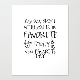 Any day spent with you is my favorite day. So today is my new favorite day. Canvas Print