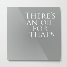 There's an oil for that (grey) Metal Print