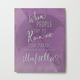 When people try to rain on your parade, poke them in the eye with your umbrella Metal Print
