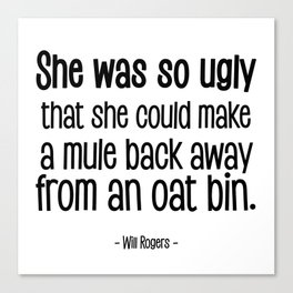 She was so ugly that she could make a mule back away from an oat bin. -- Will Rogers Canvas Print