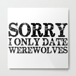 Sorry, I only date werewolves!  Metal Print