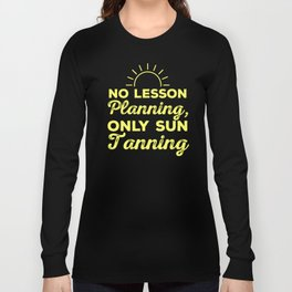 No Lesson Planning, Only Sun Tanning professors teacher appreciation gift Long Sleeve T-shirt