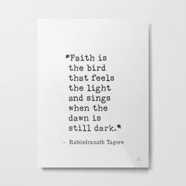 Faith is the bird that feels the light and sings.. Rabindranath Tagore Metal Print