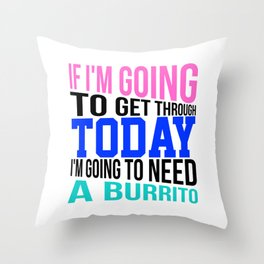 If I'm going to get through today, I'm going to need a burrito 3 Throw Pillow