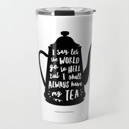 I Say Let the World Go to Hell But I Shall Always Have My Tea Black and White kitchen home decor Travel Mug