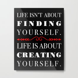 Life isn't about Finding Yourself. Life is About Creating Yourself. Black and Red Metal Print