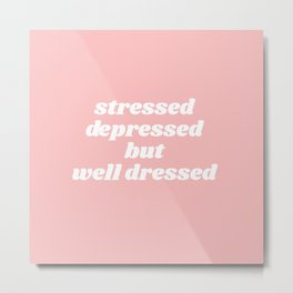 stressed depressed but well dressed Metal Print