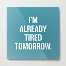 I'm already tired tomorrow. Metal Print