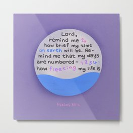 How Fleeting My Life Is  | Bible quote | Psalms 39:4 Metal Print