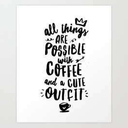 All Things Are Possible With Coffee and a Cute Outfit Art Print