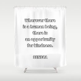Wherever there is a human being, there is an opportunity for a kindness. — Seneca Stoicism Quotes Shower Curtain
