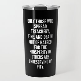 Only those who spread treachery fire and death out of hatred for the prosperity of others are undeserving of pity Travel Mug