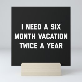 Six Month Vacation Funny Quote Mini Art Print