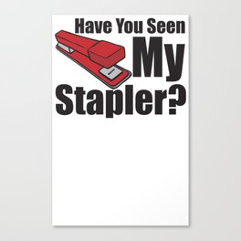 Have You Seen My Stapler Canvas Print