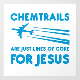 Chemtrails are just lines of coke for Jesus Art Print