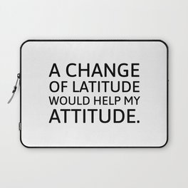 A change of latitude would help my attitude. Laptop Sleeve