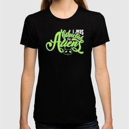 I Was Abducted By Aliens. T-shirt