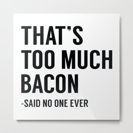 That's Too Much Bacon Metal Print