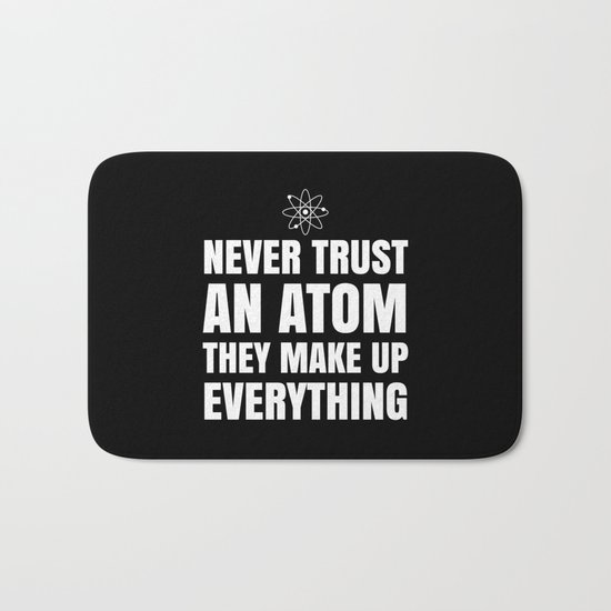 NEVER TRUST AN ATOM THEY MAKE UP EVERYTHING (Black & White) Bath Mat