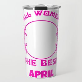 All Women created Equal But The best Are Born In April Travel Mug