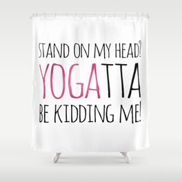 Stand On My Head? YOGAtta Be Kidding Me! Shower Curtain
