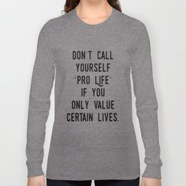 "Don't Call Yourself ""Pro Life"" if you only Value Certain Lives Long Sleeve T-shirt"