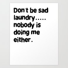 Don't Be Sad Laundry - Nobody Is Doing Me Either Art Print