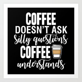 Coffee Doesn't Ask Silly Questions Coffee Understands Art Print