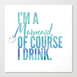 I'm a Mermaid. Of course I DRINK. Canvas Print