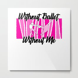 Without ballet without me Metal Print