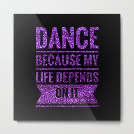 Dance Because My Life Depends On It Metal Print