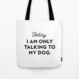 TODAY, I AM ONLY TALKING TO MY DOG. Tote Bag