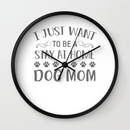 I Just Want To Be A Stay At Home Dog Mom gw Wall Clock