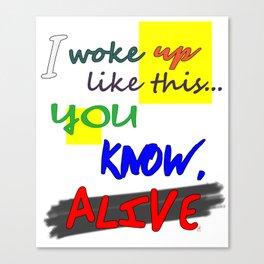 I woke up like this ... you know, ALIVE Canvas Print