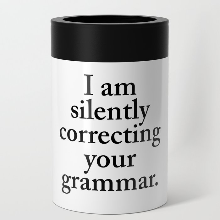 I am silently correcting your grammar Can Cooler