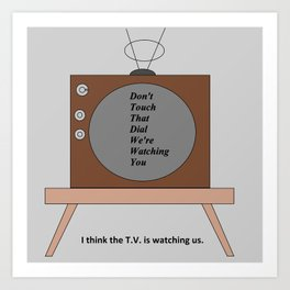 The T.V. is watching us Art Print